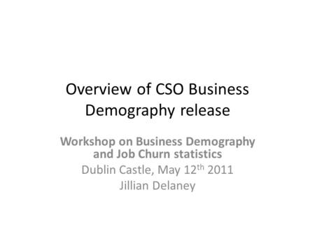 Overview of CSO Business Demography release Workshop on Business Demography and Job Churn statistics Dublin Castle, May 12 th 2011 Jillian Delaney.
