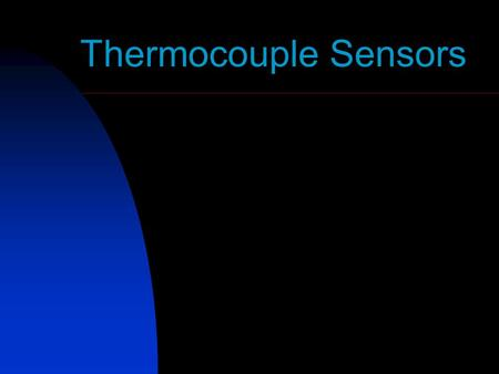 Thermocouple Sensors. Outline What Is A Thermocouple Sensor?? Basic Working Principle Practical Thermocouple Construction Thermocouple Materials Standard.