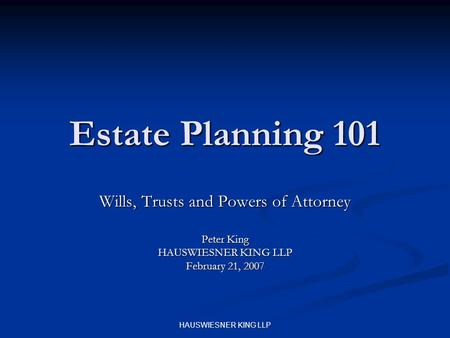HAUSWIESNER KING LLP Estate Planning 101 Wills, Trusts and Powers of Attorney Peter King HAUSWIESNER KING LLP February 21, 2007.