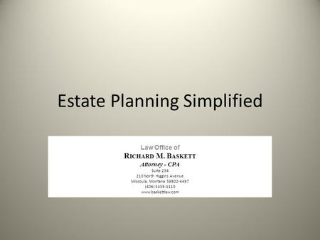 Estate Planning Simplified Law Office of R ICHARD M. B ASKETT Attorney - CPA Suite 234 210 North Higgins Avenue Missoula, Montana 59802-4497 (406) 5459-1110.