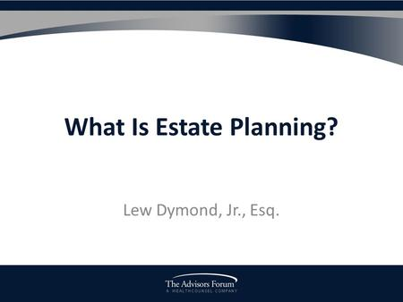 A W E A L T H C O U N S E L C O M P A N Y What Is Estate Planning? Lew Dymond, Jr., Esq.