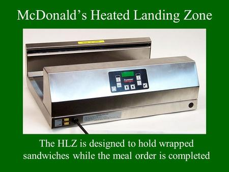 McDonald's Heated Landing Zone The HLZ is designed to hold wrapped sandwiches while the meal order is completed.