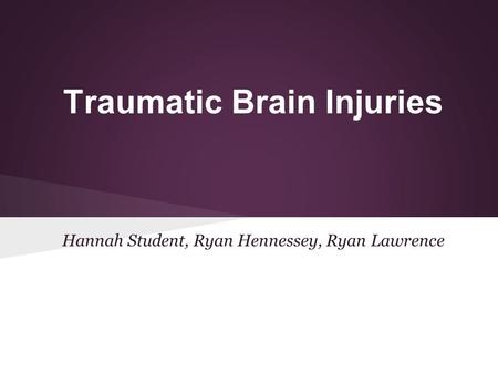 Traumatic Brain Injuries Hannah Student, Ryan Hennessey, Ryan Lawrence.