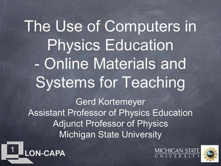 LON-CAPA 1 The Use of Computers in Physics Education - Online Materials and Systems for Teaching Gerd Kortemeyer Assistant Professor of Physics Education.