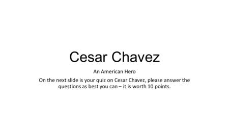 Cesar Chavez An American Hero On the next slide is your quiz on Cesar Chavez, please answer the questions as best you can – it is worth 10 points.