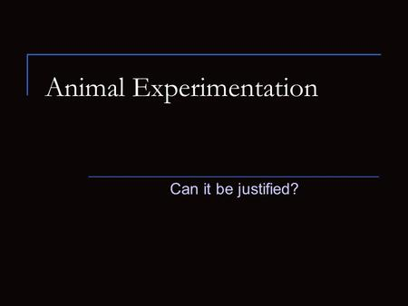 Animal Experimentation Can it be justified?. Background Information Throughout the years, animals have been used in society to support the human race.