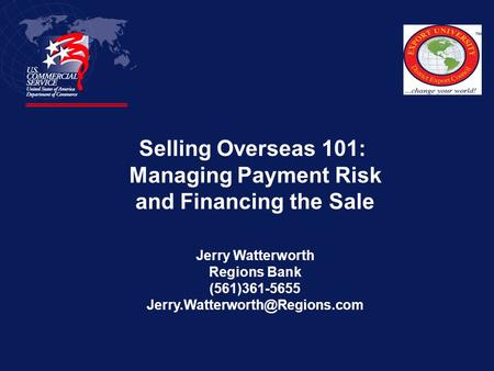 Selling Overseas 101: Managing Payment Risk and Financing the Sale Jerry Watterworth Regions Bank (561)361-5655