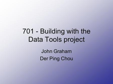 701 - Building with the Data Tools project John Graham Der Ping Chou.