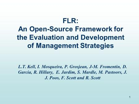 1 FLR: An Open-Source Framework for the Evaluation and Development of Management Strategies L.T. Kell, I. Mosqueira, P. Grosjean, J-M. Fromentin, D. Garcia,