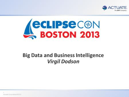 1 Actuate Corporation © 2012 Big Data and Business Intelligence Virgil Dodson.