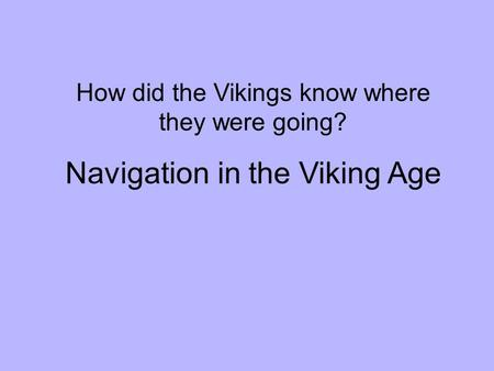 How did the Vikings know where they were going? Navigation in the Viking Age.
