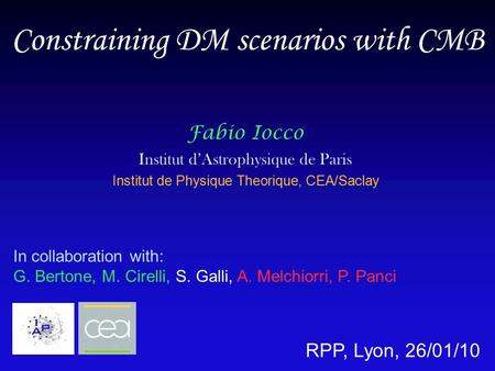 Constraining DM scenarios with CMB Fabio Iocco Institut d'Astrophysique de Paris Institut de Physique Theorique, CEA/Saclay In collaboration with: G. Bertone,