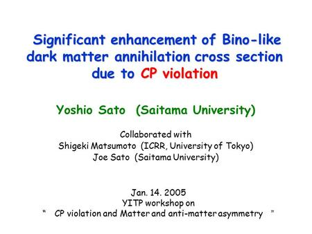 Significant enhancement of Bino-like dark matter annihilation cross section due to CP violation Yoshio Sato (Saitama University) Collaborated with Shigeki.