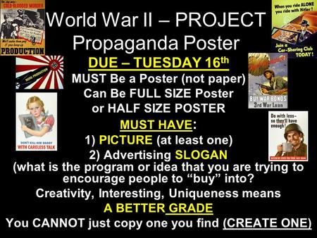 World War II – PROJECT Propaganda Poster DUE – TUESDAY 16 th MUST Be a Poster (not paper) Can Be FULL SIZE Poster or HALF SIZE POSTER MUST HAVE : 1) PICTURE.