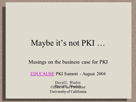 David L. Wasley Office of the President University of California Maybe it's not PKI … Musings on the business case for PKI EDUCAUSEEDUCAUSE PKI Summit.