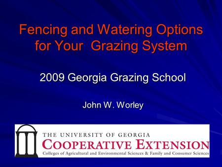 Fencing and Watering Options for Your Grazing System 2009 Georgia Grazing School John W. Worley.