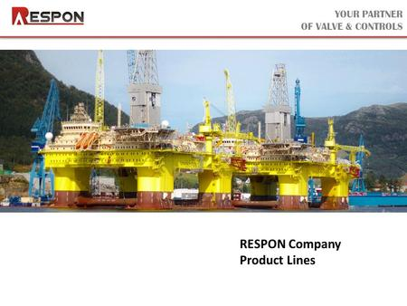 YOUR PARTNER OF VALVE & CONTROLS RESPON Company Product Lines.