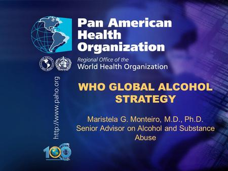 .. WHO GLOBAL ALCOHOL STRATEGY Maristela G. Monteiro, M.D., Ph.D. Senior Advisor on Alcohol and Substance Abuse.
