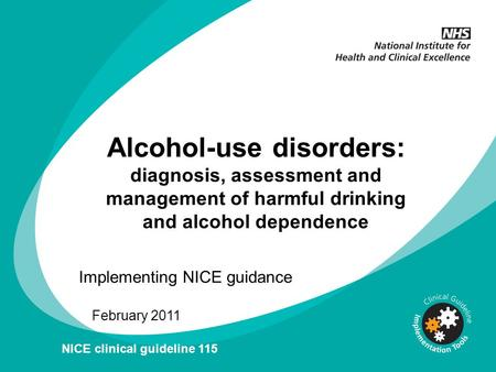 Alcohol-use disorders: diagnosis, assessment and management of harmful drinking and alcohol dependence Implementing NICE guidance February 2011 NICE clinical.