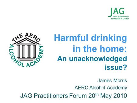 James Morris AERC Alcohol Academy JAG Practitioners Forum 20 th May 2010 Harmful drinking in the home: An unacknowledged issue?