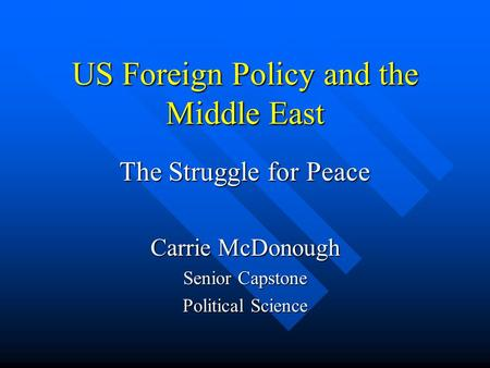 US Foreign Policy and the Middle East The Struggle for Peace Carrie McDonough Senior Capstone Political Science.