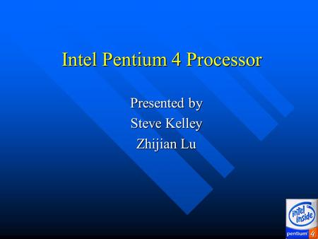 Intel Pentium 4 Processor Presented by Presented by Steve Kelley Steve Kelley Zhijian Lu Zhijian Lu.