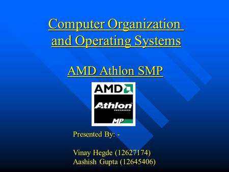 Computer Organization and Operating Systems AMD Athlon SMP Presented By: - Vinay Hegde (12627174) Aashish Gupta (12645406)