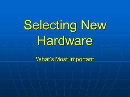 Selecting New Hardware What's Most Important. Quality, Quality, Quality! Assume you are purchasing for 3 to 6 years Assume you are purchasing for 3 to.