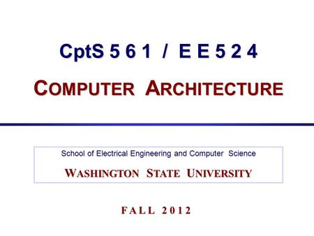 CptS 5 6 1 / E E 5 2 4 C OMPUTER A RCHITECTURE School of Electrical Engineering and Computer Science W ASHINGTON S TATE U NIVERSITY F A L L 2 0 1 2.