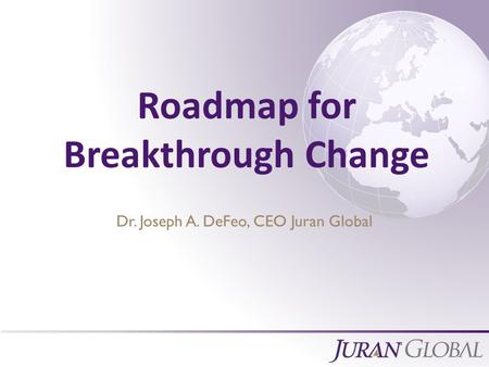 All Rights Reserved, Juran Global Roadmap for Breakthrough Change Dr. Joseph A. DeFeo, CEO Juran Global.