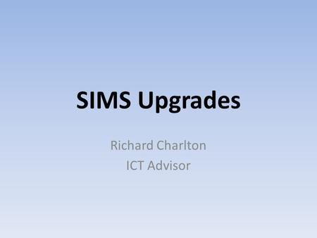SIMS Upgrades Richard Charlton ICT Advisor. In order to run the Summer School Census 2014, please ensure you have upgraded to the SIMS 7.156 Spring 2014.