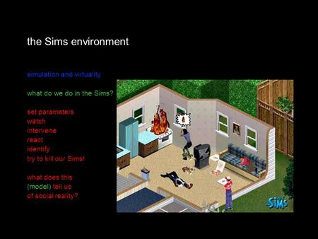The Sims environment simulation and virtuality what do we do in the Sims? set parameters watch intervene react identify try to kill our Sims! what does.