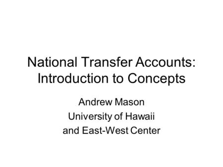 National Transfer Accounts: Introduction to Concepts Andrew Mason University of Hawaii and East-West Center.