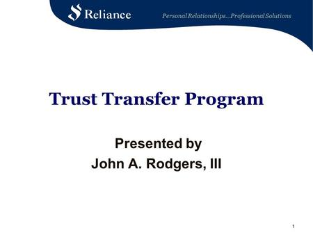 Personal Relationships…Professional Solutions 11 Trust Transfer Program Presented by John A. Rodgers, III.