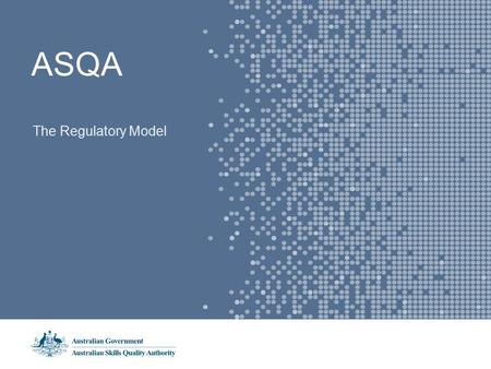 ASQA The Regulatory Model. The Regulatory Model - Vision Students, employers and governments have full confidence in the quality of vocational education.