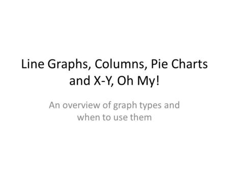 Line Graphs, Columns, Pie Charts and X-Y, Oh My! An overview of graph types and when to use them.