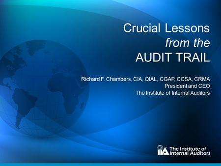 Crucial Lessons from the AUDIT TRAIL Richard F. Chambers, CIA, QIAL, CGAP, CCSA, CRMA President and CEO The Institute of Internal Auditors.