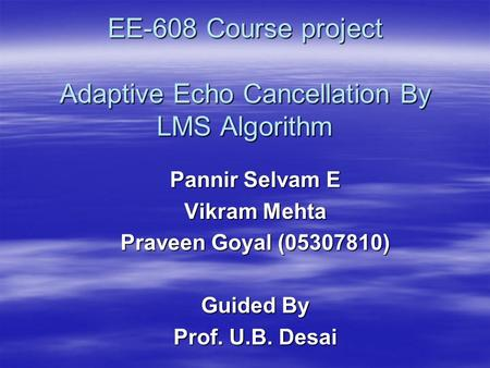 EE-608 Course project Adaptive Echo Cancellation By LMS Algorithm Pannir Selvam E Vikram Mehta Praveen Goyal (05307810) Guided By Prof. U.B. Desai.