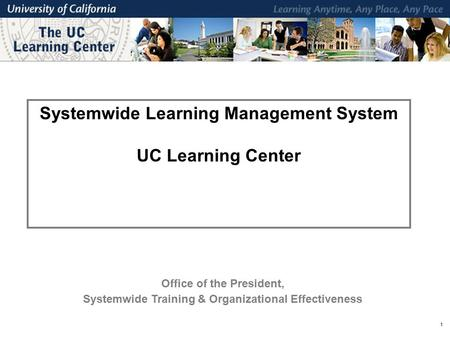 1 Systemwide Learning Management System UC Learning Center Office of the President, Systemwide Training & Organizational Effectiveness.