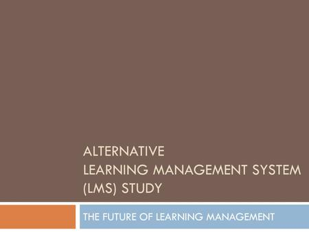 ALTERNATIVE LEARNING MANAGEMENT SYSTEM (LMS) STUDY THE FUTURE OF LEARNING MANAGEMENT.