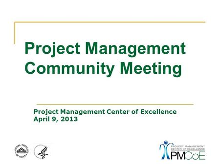 Project Management Community Meeting Project Management Center of Excellence April 9, 2013.