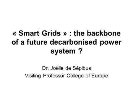 « Smart Grids » : the backbone of a future decarbonised power system ? Dr. Joëlle de Sépibus Visiting Professor College of Europe.