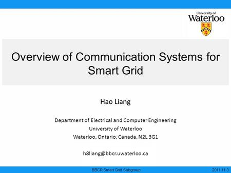 Overview of Communication Systems for Smart Grid BBCR Smart Grid Subgroup 2011.11.3 Hao Liang Department of Electrical and Computer Engineering University.