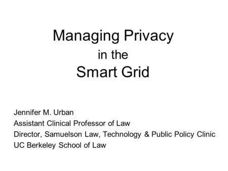 Managing Privacy in the Smart Grid Jennifer M. Urban Assistant Clinical Professor of Law Director, Samuelson Law, Technology & Public Policy Clinic UC.
