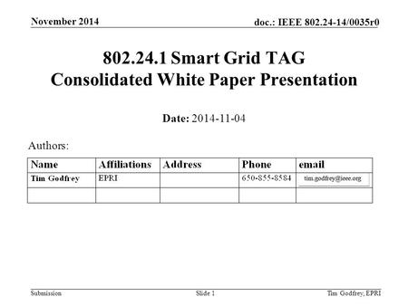 Submission doc.: IEEE 802.24-14/0035r0 November 2014 Tim Godfrey, EPRISlide 1 802.24.1 Smart Grid TAG Consolidated White Paper Presentation Date: 2014-11-04.