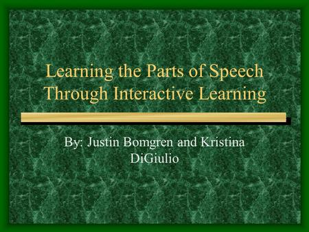 Learning the Parts of Speech Through Interactive Learning By: Justin Bomgren and Kristina DiGiulio.