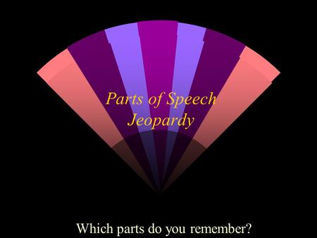 Parts of Speech Jeopardy Which parts do you remember?