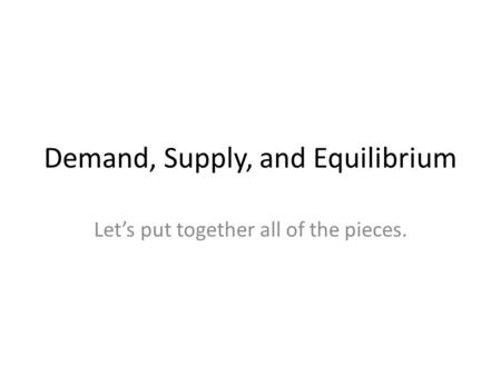 Demand, Supply, and Equilibrium Let's put together all of the pieces.