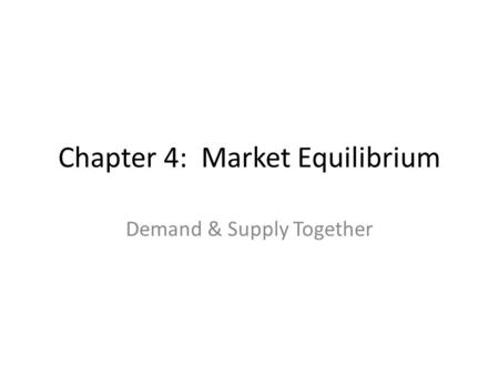 Chapter 4: Market Equilibrium Demand & Supply Together.