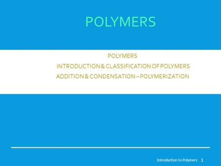 POLYMERS INTRODUCTION & CLASSIFICATION OF POLYMERS ADDITION & CONDENSATION – POLYMERIZATION Introduction to Polymers 1.